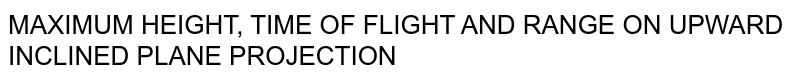 MAXIMUM HEIGHT, TIME OF FLIGHT AND RANGE ON UPWARD INCLINED PLANE PROJECTION