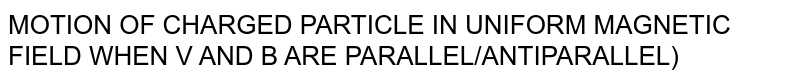 MOTION OF CHARGED PARTICLE IN UNIFORM MAGNETIC FIELD WHEN V AND B ARE PARALLEL/ANTIPARALLEL)