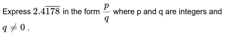 Express `2.overline4178` in the form `(p)/(q)` where p and q are integers and `q ne 0` .