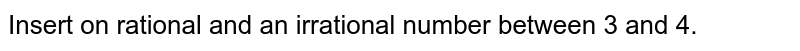 Insert on  rational and an irrational number between 3 and 4.
