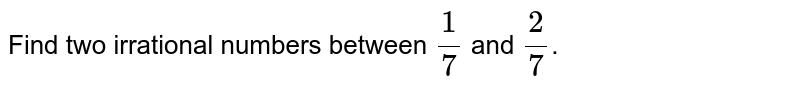 Find two irrational numbers between `(1)/(7)` and `(2)/(7)`.