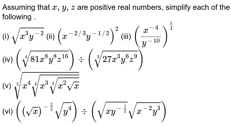 Assuming  that x,y,z are positive  real numbers,  simplify each of the  following .  <br>  (i) `sqrt(x^(3)y^(-2))` (ii) `  (x^(-2//3) y^(-1//2))^(2)`   (iii) `((x^(-4))/(y^(-10)))^((5)/(4))` <br>  (iv) `root4(81 x^(8)y^(8)z^(16)) div root3(27x^(3)y^(6)z^(9))` <br>  (v) `root5(x^(4) root4(x^(3)root3(x^(2)sqrt(x))))`  <br> (vi) `(sqrt(x))^(-(2)/(3)) sqrt(y^(4)) div sqrt(xy^(-(1)/(2))) sqrt(x^(-2)y^(3))`
