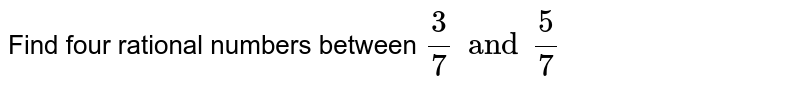 Find four  rational numbers between `(3)/(7) and (5)/(7)`