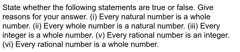 State whether  the following  statements are ture or false. Give reasons for your answer.  <br> (i)  Every natural numbre is a   whole numbre. <br>  (ii) Every whole  number is a nautral number. <br>  (iii) Evergy  interger is a whole  number. <br>  (iv) Every is  a raitonal number. <br> (v)  Every rational number  is an integer. <br>  (vi) Every  rational number .