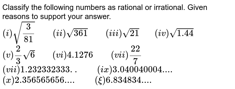 """Classify the following  numbers as rational or irrational. Given  reasons to support your answer. <br>  `(i)sqrt((3)/(81))""""    """"  (ii)sqrt(361) """"    """" (iii) sqrt(21) """"   """" (iv) sqrt(1.44)` <br> `(v) (2)/(3)sqrt(6)""""    """"(vi) 4.1276""""    """" (vii) (22)/(7)` <br> `(vii) 1.232332333.. """"    """" (ix) 3.040040004` <br> `(x) 2.356565656.... """"    """" (xi) 6.834834....`"""