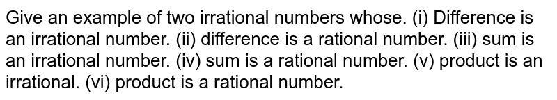 Give an example  of two irrational numbers whose. <br> (i)  difference is an irraional number. <br>  (ii) difference is a rational number. <br> (iii) sum is an irrational number. <br>  (iv) sum is a rational number. <br>  (v)  product is an irrational.  <br>  (vi) product is a rational number. <br>  (vii) qutient is an irrational number. <br>  (viii) quotient is a rational number.