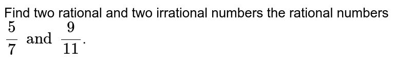 Find  two rational and two irrational numbers the rational numbers `(5)/(7) and (9)/(11)`.
