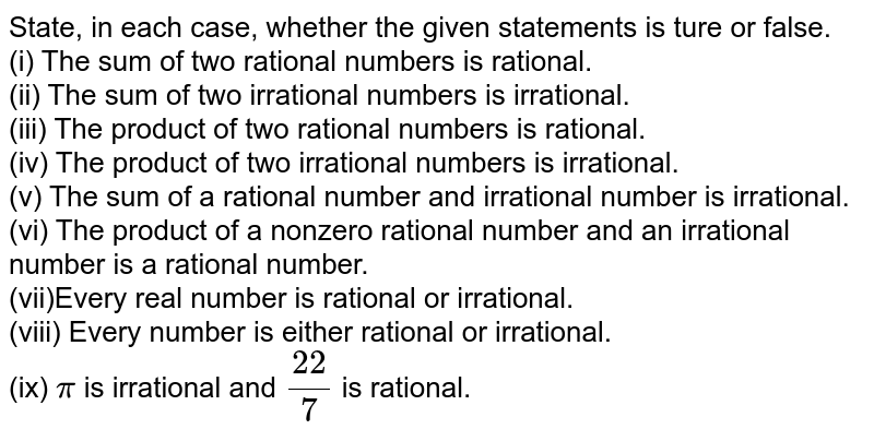State, in each  case,   whether the given statements is ture or false. <br> (i)  The sum of two rational numbers is rational. <br>  (ii) The sum of two irrational  numbers is irrational.<br> (iii)  The product of two rational numbers is rational. <br> (iv)  The product of two irrational numbers is irrational. <br>  (v) The sum of a rational number and irrational number is  irrational. <br>  (vi) The product of a nonzero  rational number and an irrational number is a rational number. <br> (vii)Every real number is rational or irrational. <br> (viii) Every number is either rational or irrational.  <br> (ix)  `pi ` is irrational  and `(22)/(7)` is rational.