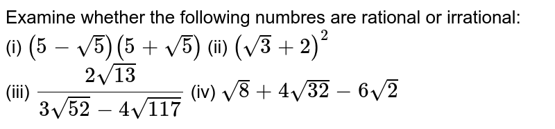 Examine whether the following  numbres are rational or irrational: <br>  (i) `(5-sqrt(5)) (5+sqrt(5))` (ii) `(sqrt(3)+2)^(2)`   <br>  (iii) `(2sqrt(13))/(3sqrt(52) - 4sqrt(117))`  (iv) `sqrt(8) + 4sqrt(32) - 6sqrt(2)`