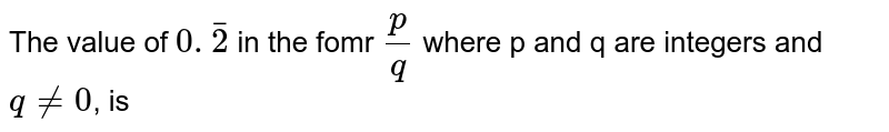 The value of `0.bar2` in the fomr `(p)/(q)` where p and q are intergers and  `q ne 0`, is