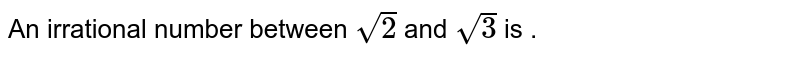 An irrationa number between `sqrt(2)` and `sqrt(3)` is .