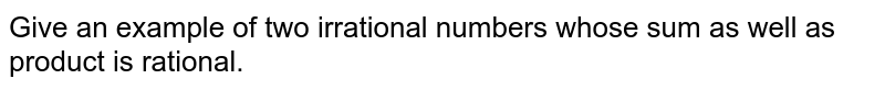 Givne  an example  of  two irrational numbers whose sum as well as product is rational.