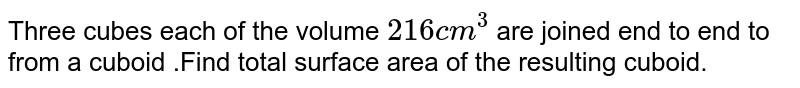 Three cubes each of the volume `216 cm^2` are joined end to end to from a cuboid .Find total surface area of the resulting cuboid.