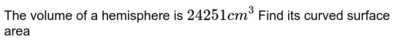 The volume of a hemisphere is `24251 cm^ 3` Find its curved surface area