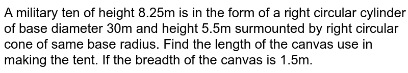 A military tent of height 8.25 mis in the form of a right circular cylinder  of base diameter 30 m and height 5.5 m surmounted by a right circular cone of same base radius. Find the length of canvas used m making the tent, if the breadth of the canvas is 1.5 m.