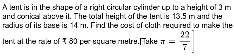 A tent is in the shape of a right circular cylinder up to a height of 3 m and conical above it. The total height of the tent is 13.5 m and the radius of its base is 14 m. Find the cost of cloth required to make the tent at the rate of ? 80 per square metre.[Take `pi = 22/7]`