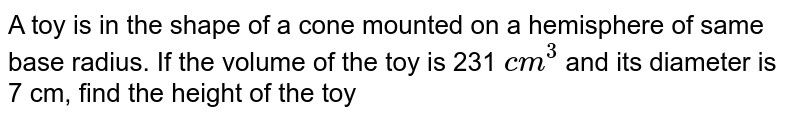 A toy is in the shape of a cone mounted on a hemisphere of same base radius. If the volume of the toy is 231 `cm^3` and its diameter is 7 cm, find the height of the toy