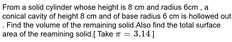 From a solid cylinder whose height is 8 cm and radius 6cm , a conical cavity of height 8 cm and of base radius 6 cm is hollowed out . Find the volume of the remaining solid.Also find the total surface area of the reamining solid.[ Take `pi  = 3.14 ` ]
