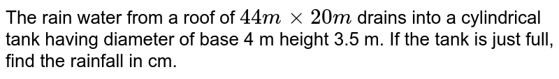 The rain water from a roof of `44 m xx 20 m` drains into a cylindrical tank having diameter of base 4 m height 3.5 m. If the tank is just full, find the rainfall in cm.