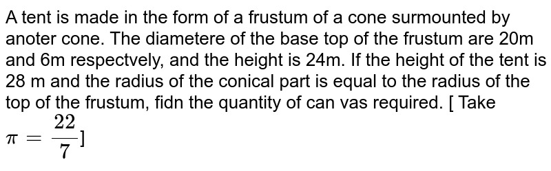 A tent is made in the form of a frustum of a cone surmounted by anoter cone. The diametere of the base top of the frustum are 20m and 6m respectvely, and the height is 24m. If the height of the tent is 28 m and the radius of the conical part is equal to the radius of the top of the frustum, fidn the quantity of can vas required.  [ Take `pi = 22/7`]