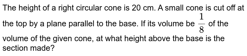 The height of a right circular cone is 20 cm. A small cone is cut off at the top by a plane parallel to the base. If its volume be `1/8` of the volume of the given cone, at what height above the base is the section made?
