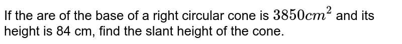 If the are of the base of a right circular cone is `3850cm^(2)` and its height is 84 cm, find the slant height of the cone.