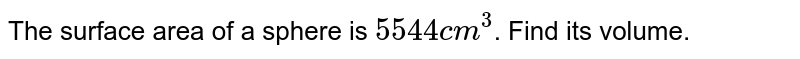 The surface area of a sphere is `5544cm^(3)`. Find its volume.