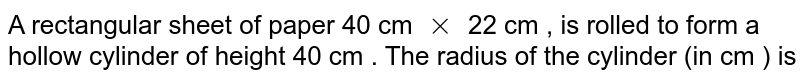 A rectangular sheet of paper 40 cm `xx` 22 cm , is rolled to form a hollow cylinder of height 40 cm . The radius of the cylinder (in cm ) is