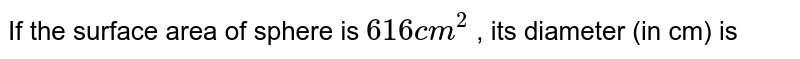 If the surface area of sphere is `616 cm^(2)` , its diameter (in cm) is