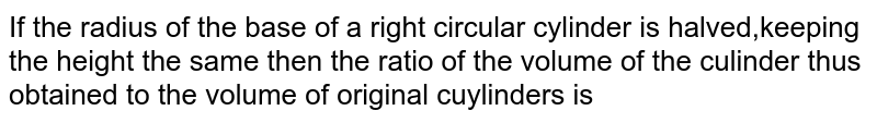 If the radius of the base of a right circular cylinder is halved,keeping the height the same then the ratio of the volume of the culinder thus obtained to the volume of original cuylinders is