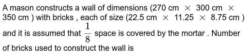 A mason constructs a wall of dimensions (270 cm `xx` 300 cm `xx` 350 cm ) with bricks , each of size (22.5 cm `xx` 11.25 `xx` 8.75 cm ) and it is assumed that `(1)/(8)` space is covered by the mortar . Number of bricks used to construct the wall is