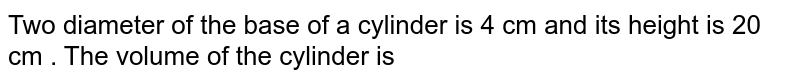 Two diameter of the base of a cylinder is 4 cm and its height is 20 cm . The volume of the cylinder is
