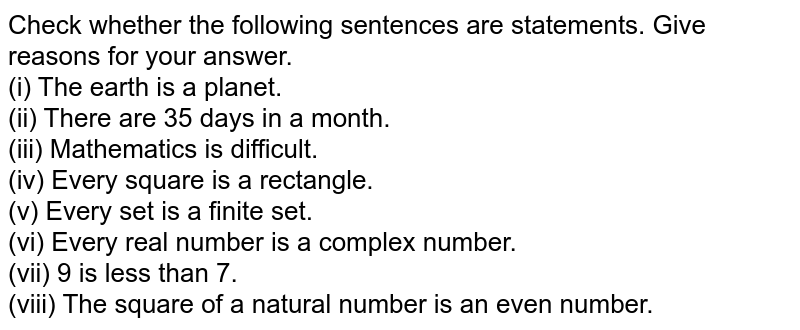 Check whether the following sentences are statements. Give reasons for your answer. <br> (i) The earth is a planet. <br> (ii) There are 35 days in a month. <br> (iii) Mathematics is difficult. <br> (iv) Every square is a rectangle. <br> (v) Every set is a finite set. <br> (vi) Every real number is a complex number. <br> (vii) 9 is less than 7. <br> (viii) The square of a natural number is an even number.