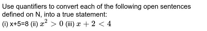 Use quantifiers to convert each of the following open sentences defined on N, into a true statement: <br> (i) x+5=8 (ii) `x^(2)gt0` (iii) `x+2lt4`