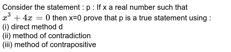 Consider the statement : p : If x a real  number such that `x^3 +4x =0 ` then x=0 prove that p is a true statement using :  <br> (i) direct method d <br> (ii) method of contradiction <br> (iii) method of contrapositive