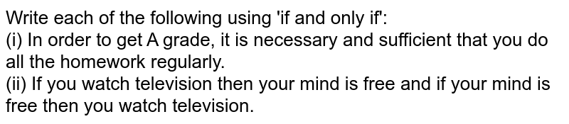 Write each of the following using 'if and only if': <br> (i) In order to get A grade, it is necessary and sufficient that you do all the homework regularly. <br> (ii) If you watch television then your mind is free and if your mind is free then you watch television.