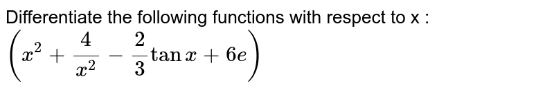 Differentiate the following functions with respect to x : <br> `(x^(2) + 4/(x^(2)) - 2/3 tan x + 6e)`