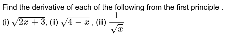 Find the derivative of each of the following from the first principle . <br> (i) `sqrt(2x+3)`, (ii) `sqrt(4-x)` , (iii) `(1)/(sqrt(x))`