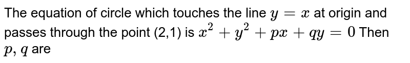 The equation of circle which touches the line x=y at orgin and passed throug the point (2,1) is  `x^(2)+y^(2)+px+qy=0`then,p,q are