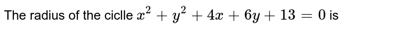 The radius of the ciclle `x^(2)+y^(2)+4x+6y+13=0` is