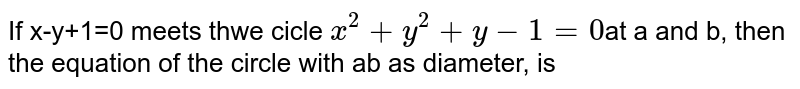If x-y+1=0 meets thwe cicle `x^(2)+y^(2)+y-1=0`at a and b, then the equation of the circle with ab as diameter, is