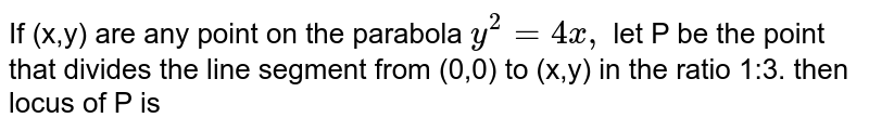 If (x,y) are any point on the parabola `y^(2)=9y,` let P be the point that divides the line segment from (0,0) to (x,y) in the ratio 1:3. then locus of P is