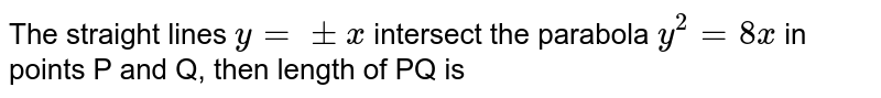 The straight lines  `y+pm x intersect the parabola  `y^(2)=8x in point P and q, then length of pq is