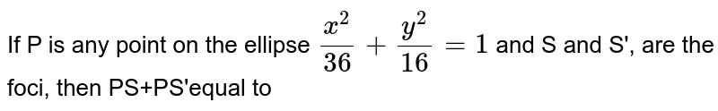If P is any point on the ellipse `x^(2)/36,y^(2)/15=1 `and S and S, are the foci, then PS'equal to