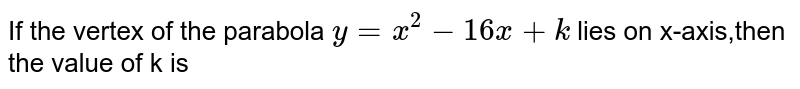 If the vertex of the parabola y=`y=x^(2)-16x+k lies on x-axis,then the value of k is