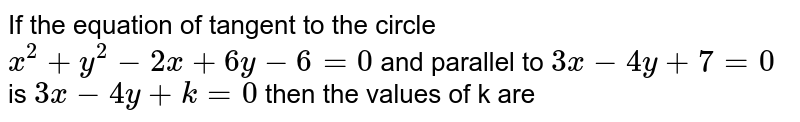 If the equation of the tangent to the circle `x^(2)+y^(2)-2x+6=0 parallel to 3x-4y+7=0 is 3x - 4y +k=0, then the values of k are