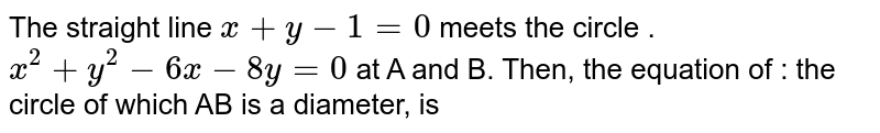 The straight line x+y-1=0 meets the circle `x^(2)+y^(2)-6x-8y=0` at a and b. then, the equation of the circle of which AB is a diameter, is