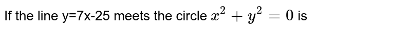 If the line y=7x-25 meets the circle  `x^(2)+y^(2)-6x+4y-12=0` is