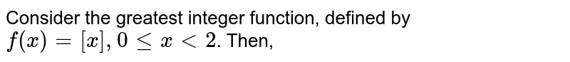 Consider the greatest integer function, defined by `f(x) =[x],0 le x lt 2`. Then,