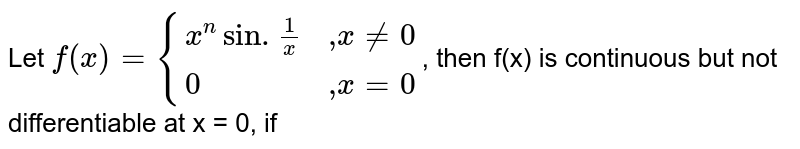 """Let `f(x)={:{(x^nsin.(1)/x,"""",""""xne0),(0,"""",""""x=0):}`, then f(x) is continuous but not differentiable at x = 0, if"""